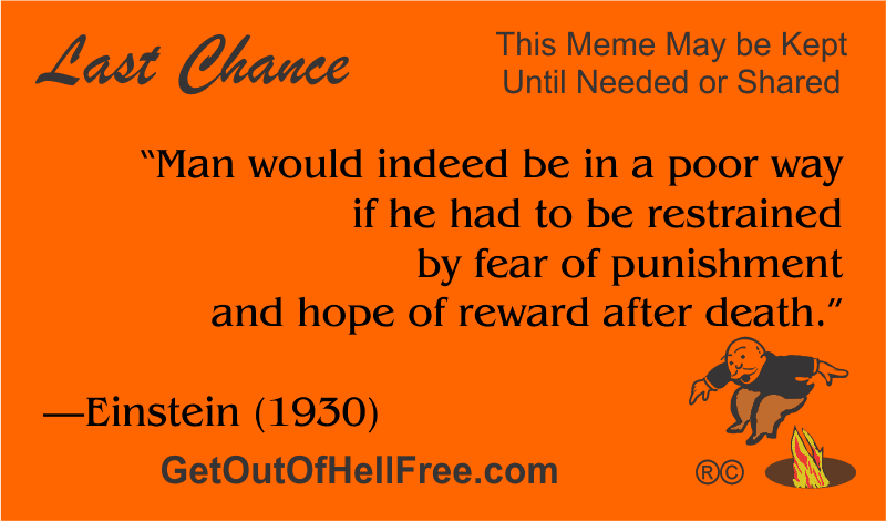 """""""Man would indeed be in a poor way if he had to be restrained by fear of punishment and hope of reward after death."""" —Einstein"""