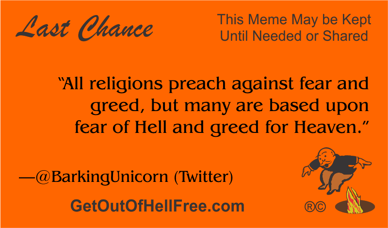 """""""""""All religions preach against fear and greed, but many are based upon fear of Hell and greed for Heaven."""" —@BarkingUnicorn"""