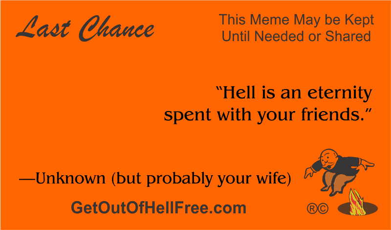 """""""Hell is an eternity spent with your friends."""" —Unknown (but probably your wife)"""