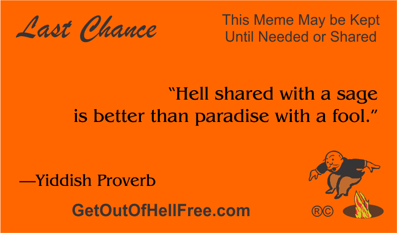 """""""Hell shared with a sage is better than paradise with a fool."""" —Yiddish Proverb"""