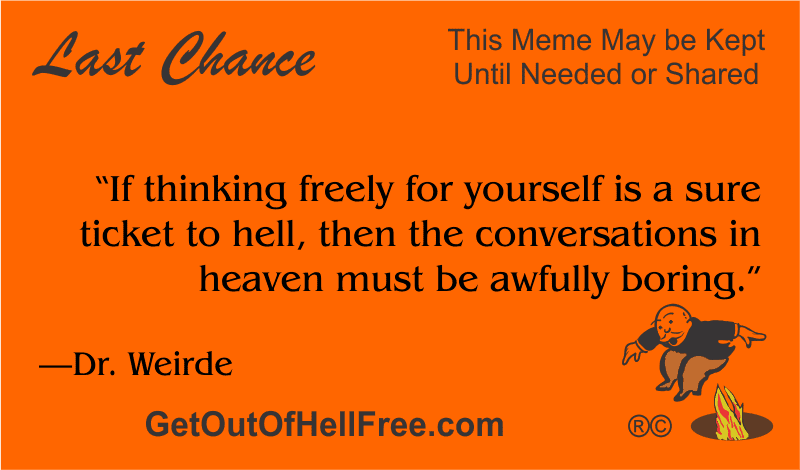 """""""If thinking freely for yourself is a sure ticket to hell, then the conversations in heaven must be awfully boring."""" —Dr. Weirde"""