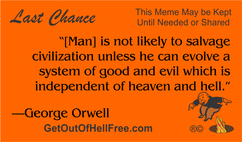 """""""[Man] is not likely to salvage civilization unless he can evolve a system of good and evil which is independent of heaven and hell."""" —George Orwell"""
