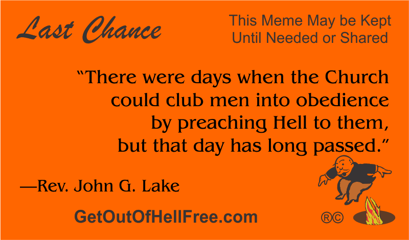 """""""There were days when the Church could club men into obedience by preaching Hell to them, but that day has long passed."""" —John G. Lake"""