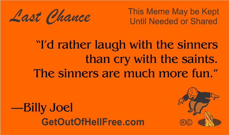"""""""I'd rather laugh with the sinners than cry with the saints. The sinners are much more fun."""" —Billy Joel"""