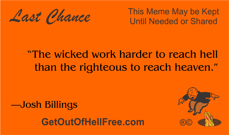 """""""The wicked work harder to reach hell than the righteous to reach heaven."""" —Josh Billings"""