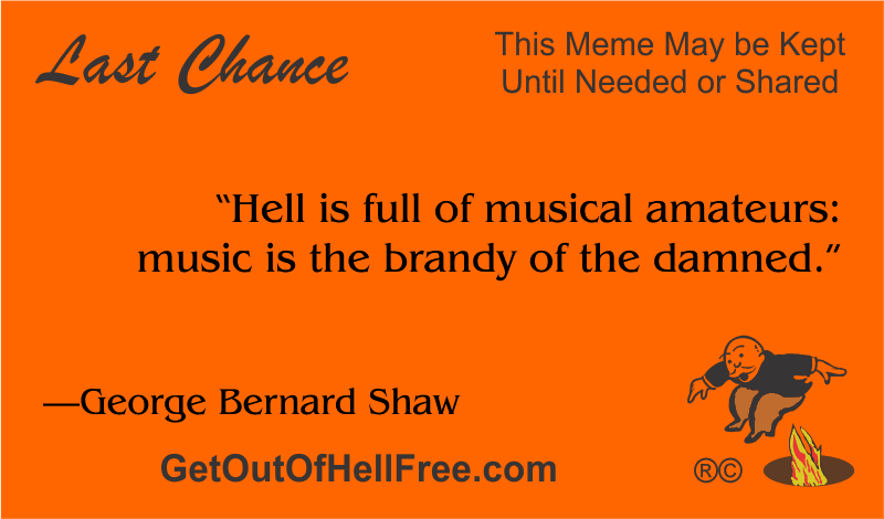 """""""Hell is full of musical amateurs: music is the brandy of the damned."""" —George Bernard Shaw"""