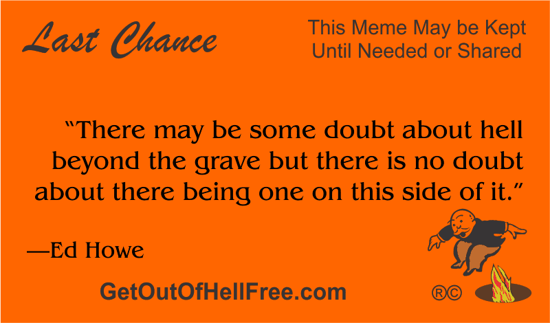 """""""There may be some doubt about hell beyond the grave but there is no doubt about there being one on this side of it."""" —Ed Howe"""