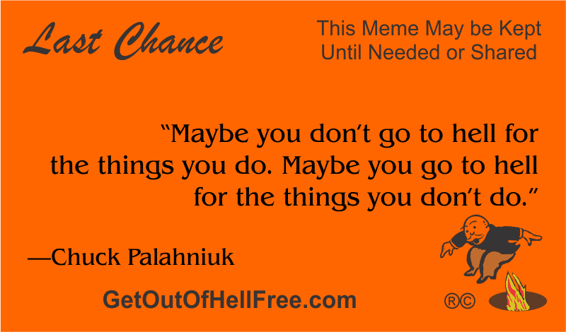 """""""Maybe you don't go to hell for the things you do. Maybe you go to hell for the things you don't do."""" —Chuck Palahniuk"""