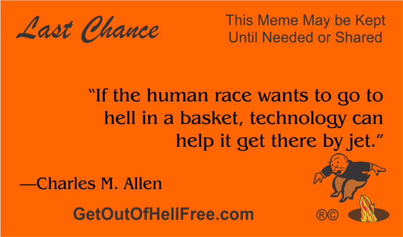 """""""If the human race wants to go to hell in a basket, technology can help it get there by jet."""" —Charles M. Allen"""