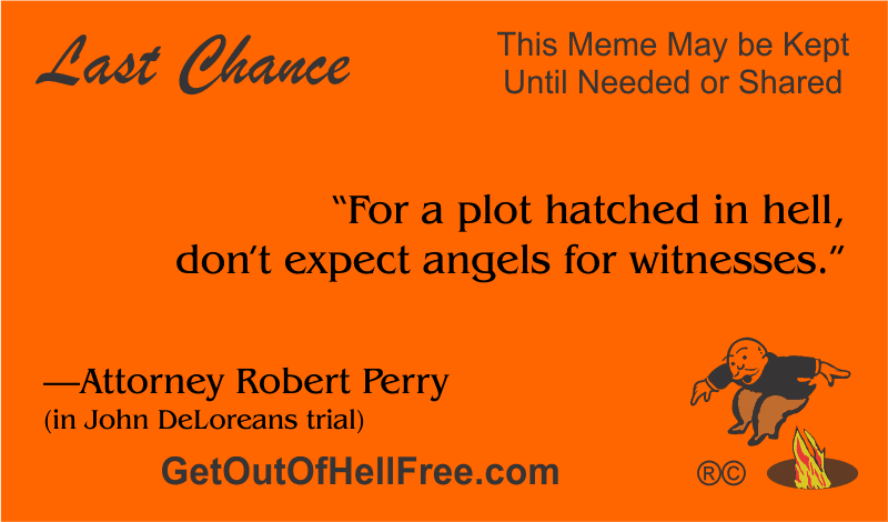 """""""For a plot hatched in hell, don't expect angels for witnesses."""" —Attorney Robert Perry (in John DeLorean's trial)"""