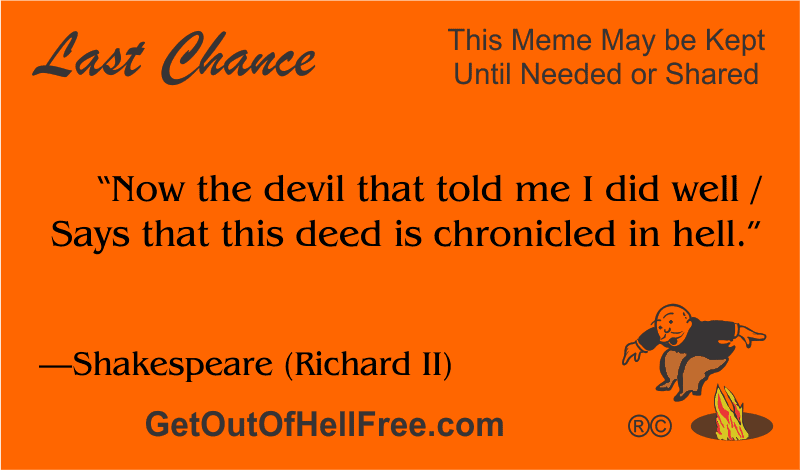 """""""Now the devil that told me I did well / Says that this deed is chronicled in hell."""" —Shakespeare (Richard II)"""