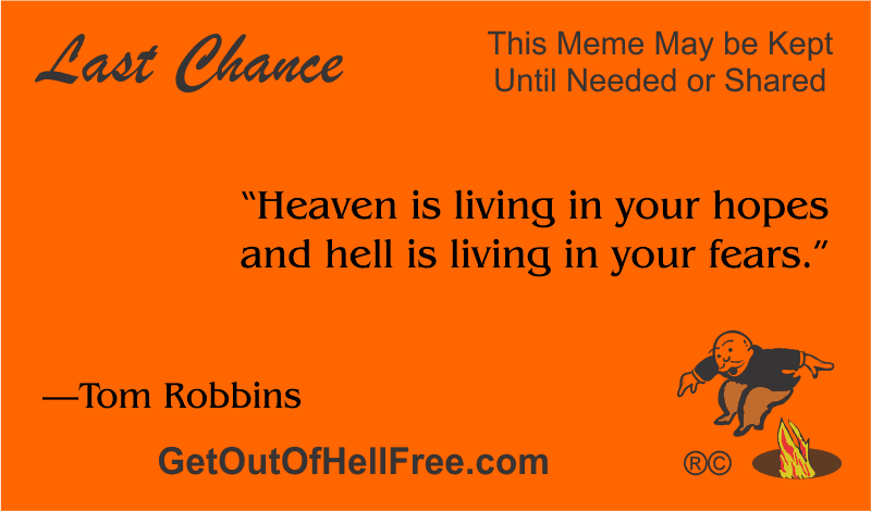 """""""Heaven is living in your hopes and hell is living in your fears."""" —Tom Robbins"""
