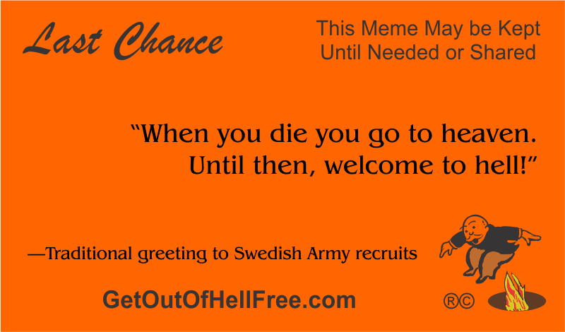 """""""When you die you go to heaven. Until then, welcome to hell!"""" —Traditional greeting to Swedish Army recruits"""