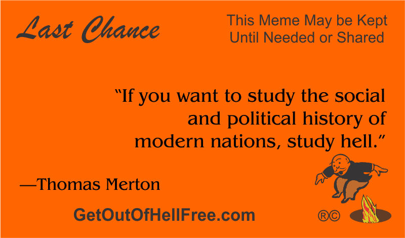 """""""If you want to study the social and political history of modern nations, study hell."""" —Thomas Merton"""