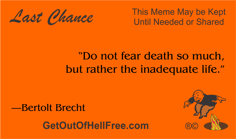 """""""Do not fear death so much, but rather the inadequate life."""" —Bertolt Brecht"""