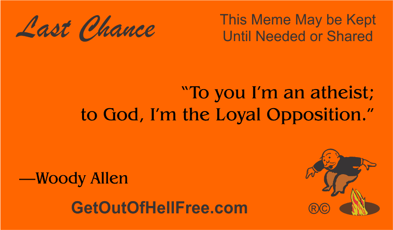 """""""To you I'm an atheist; to God, I'm the Loyal Opposition."""" —Woody Allen"""