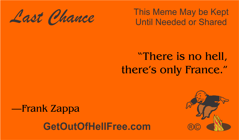"""""""There is no hell, there's only France."""" —Frank Zappa"""