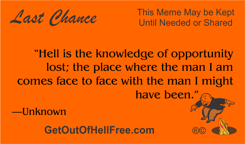 """""""Hell is the knowledge of opportunity lost; the place where the man I am comes face to face with the man I might have been."""" —Unknown"""